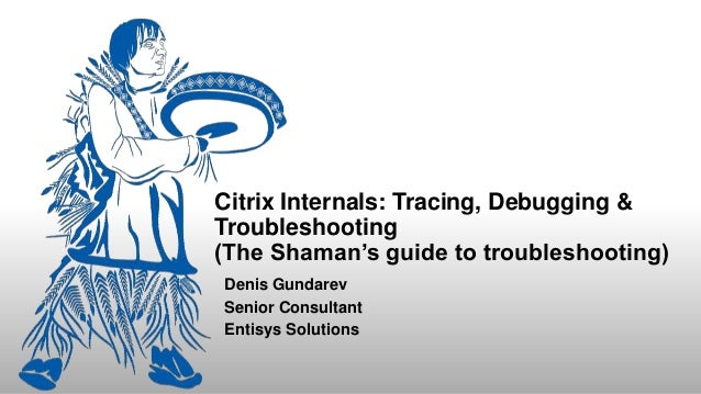 Citrix Internals: Tracing, Debugging & Troubleshooting (The Shaman's guide to troubleshooting) Denis Gundarev Senior Consu...