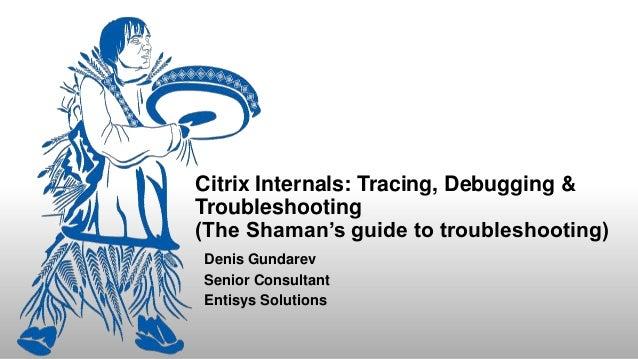 Citrix Internals: Tracing, Debugging & Troubleshooting (The Shaman's guide to troubleshooting) Denis Gundarev Senior Consu...