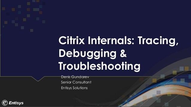 Citrix Internals: Tracing, Debugging & Troubleshooting Denis Gundarev Senior Consultant Entisys Solutions