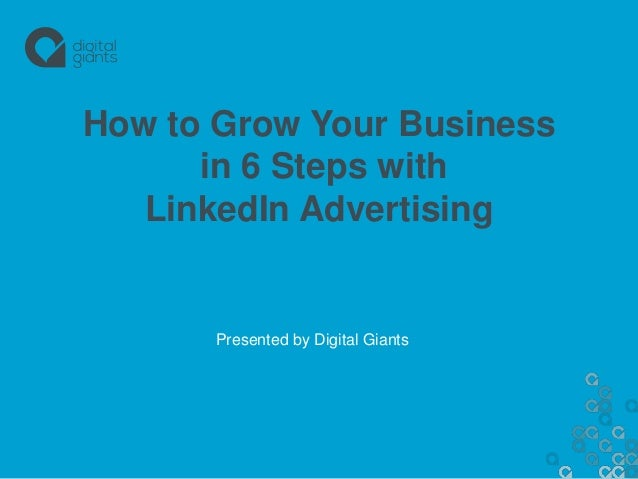 How to Grow Your Business in 6 Steps with LinkedIn Advertising Presented by Digital Giants