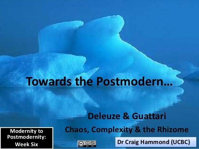 Towards the Postmodern…                      Deleuze & Guattari Modernity to    Chaos, Complexity & the RhizomePostmoderni...