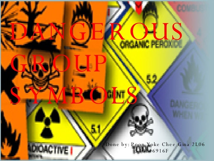 DANGEROUS GROUP SYMBOLS  Done by: Poon Yoke Chee Gina 2L06   S10046916F