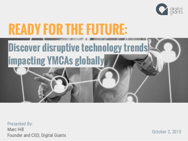 READY FOR THE FUTURE: Discover disruptive technology trends impacting YMCAs globally Presented By: Marc Hill Founder and C...