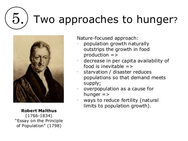 an essay on principle of population The book an essay on the principle of population was first published anonymously in 1798,[1] but the author was soon identified as thomas robert malthus the book predicted a grim future, as population would increase geometrically, doubling every 25 years,[2] but food production would only grow.