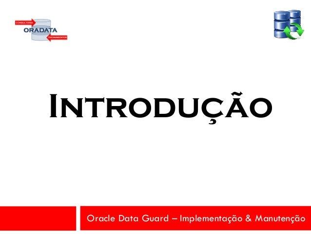 Oracle Data Guard – Implementação & Manutenção Introdução