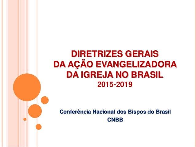 DIRETRIZES GERAIS DA AÇÃO EVANGELIZADORA DA IGREJA NO BRASIL 2015-2019 Conferência Nacional dos Bispos do Brasil CNBB