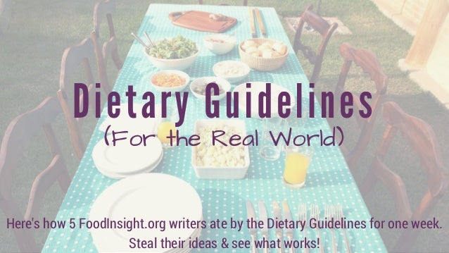 Dietary Guidelines (For the Real World) Here's how 5 FoodInsight.org writers ate by the Dietary Guidelines for one week. S...