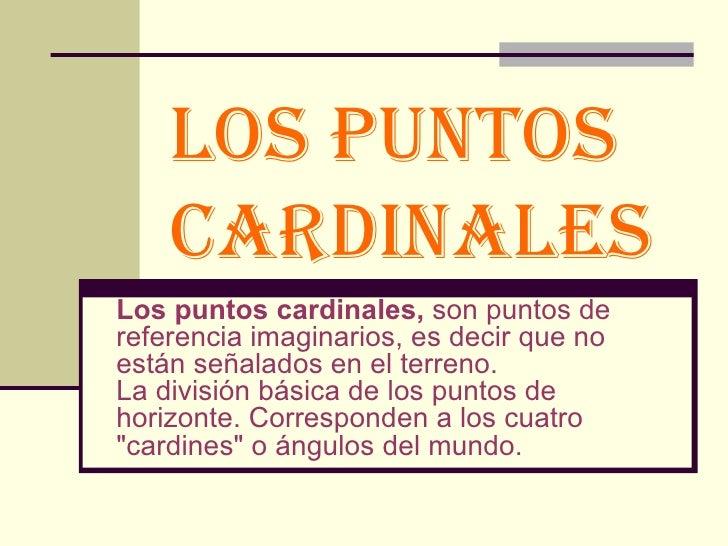 LOS PUNTOS CARDINALES   Los puntos cardinales,  son puntos de referencia imaginarios, es decir que no están señalados en e...