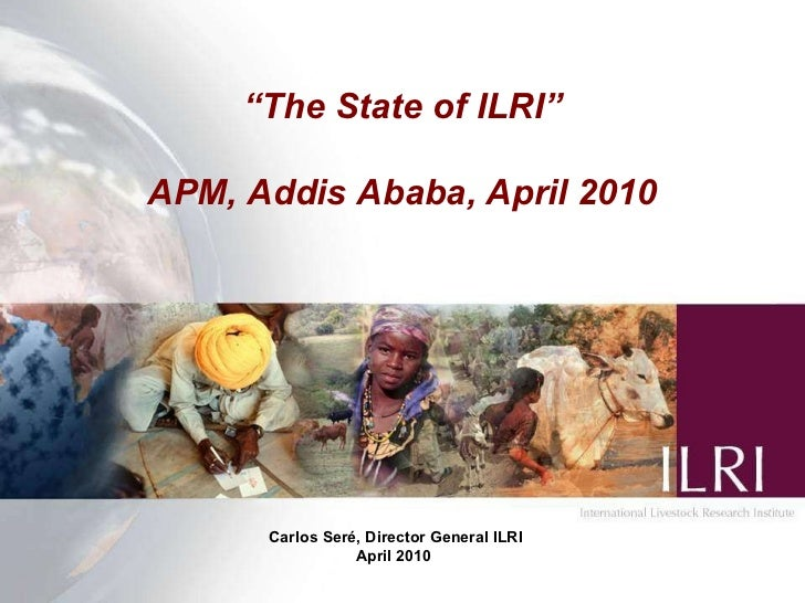 """ The State of ILRI"" APM, Addis Ababa, April 2010 Carlos Ser é, Director General  ILRI April 2010"