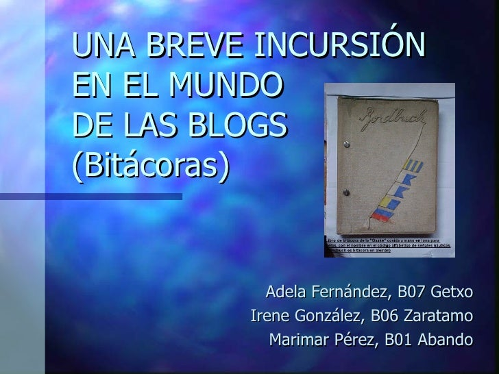 UNA BREVE INCURSIÓN EN EL MUNDO DE LAS BLOGS (Bitácoras)  Adela Fernández, B07 Getxo Irene González, B06 Zaratamo Marimar ...