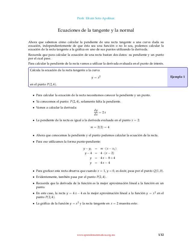 Profr. Efraín Soto Apolinar. Ecuaciones de la tangente y la normal Ahora que sabemos cómo calcular la pendiente de una rec...