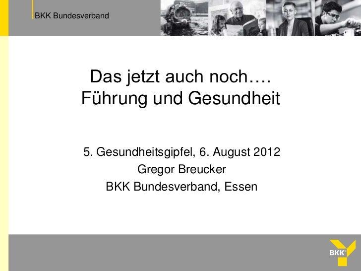 BKK Bundesverband           Das jetzt auch noch….          Führung und Gesundheit           5. Gesundheitsgipfel, 6. Augus...