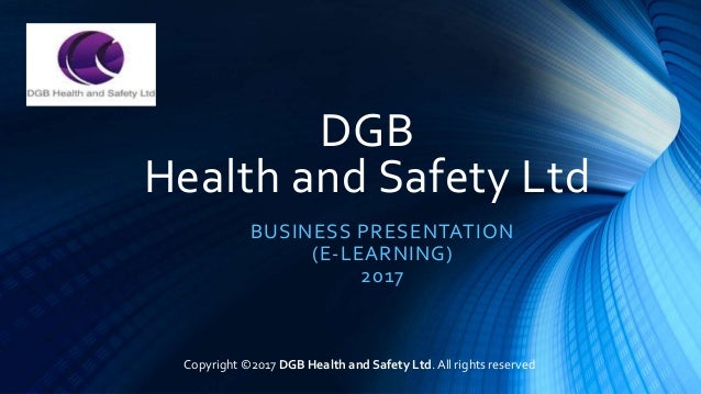 DGB Health and Safety Ltd BUSINESS PRESENTATION (E-LEARNING) 2017 Copyright ©2017 DGB Health and Safety Ltd. All rights re...