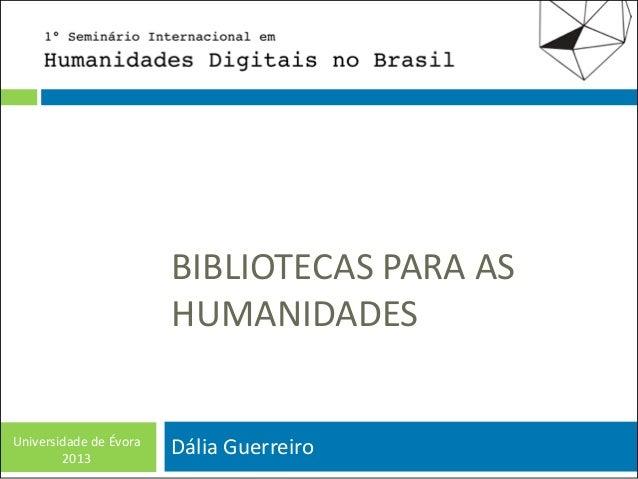 BIBLIOTECAS PARA AS HUMANIDADES  Universidade de Évora 2013  Dália Guerreiro