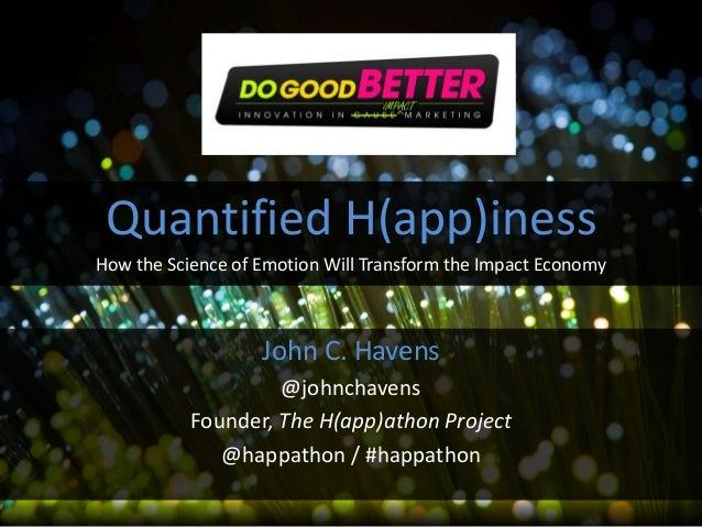 John C. Havens @johnchavens Founder, The H(app)athon Project @happathon / #happathon Quantified H(app)iness How the Scienc...