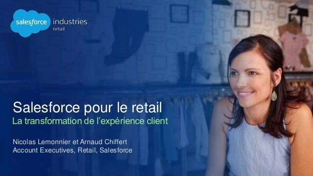 Nicolas Lemonnier et Arnaud Chiffert Account Executives, Retail, Salesforce Salesforce pour le retail La transformation de...