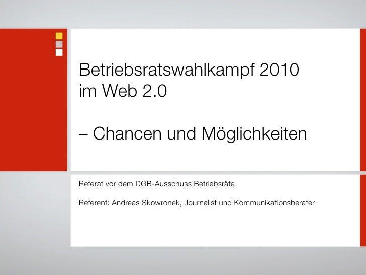 Betriebsratswahlkampf 2010 im Web 2.0  – Chancen und Möglichkeiten  Referat vor dem DGB-Ausschuss Betriebsräte  Referent: ...