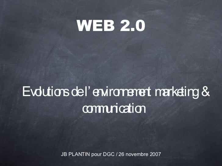 WEB 2.0 <ul><li>Evolutions de l'environnement marketing & communication  </li></ul>JB PLANTIN pour DGC / 26 novembre 2007
