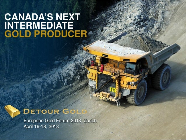 CANADA'S NEXTINTERMEDIATEGOLD PRODUCER    European Gold Forum 2013, Zurich    April 16-18, 20131