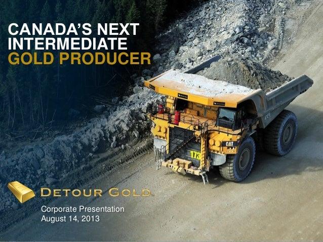 1 CANADA'S NEXT INTERMEDIATE GOLD PRODUCER Corporate Presentation August 14, 2013