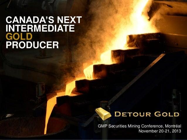 CANADA'S NEXT INTERMEDIATE GOLD PRODUCER  1  GMP Securities Mining Conference, Montréal November 20-21, 2013