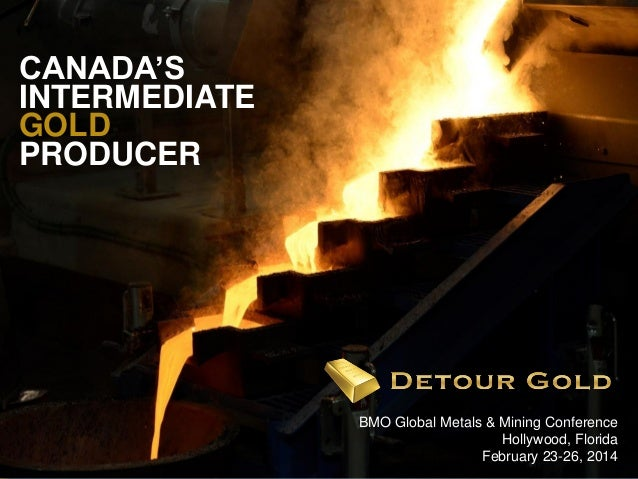 CANADA'S INTERMEDIATE GOLD PRODUCER  1  BMO Global Metals & Mining Conference Hollywood, Florida February 23-26, 2014