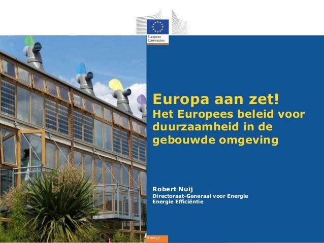 Europa aan zet!  Het Europees beleid voor  duurzaamheid in de  gebouwde omgeving  Robert Nuij  Directoraat-Generaal voor E...