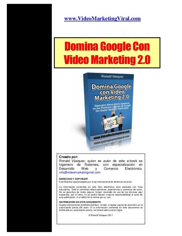 www.VideoMarketingViral.comDominaGoogleConVideoMarketing2.0Creado por:Ronald Vásquez, quien es autor de este e-book esInge...