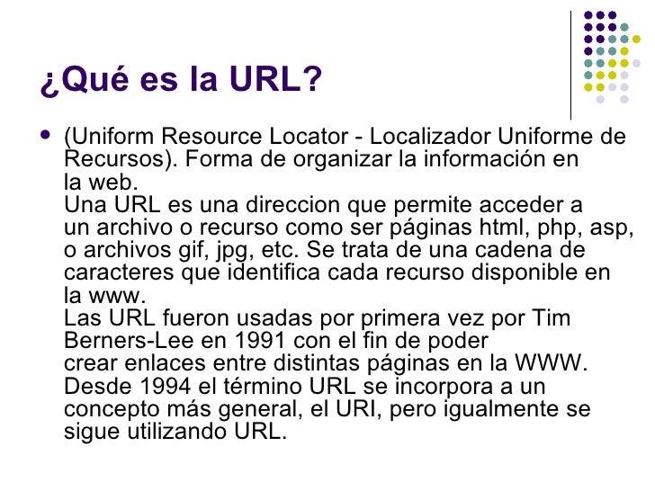 ¿Qué es la URL?   (Uniform Resource Locator - Localizador Uniforme de    Recursos). Forma de organizar la información en ...