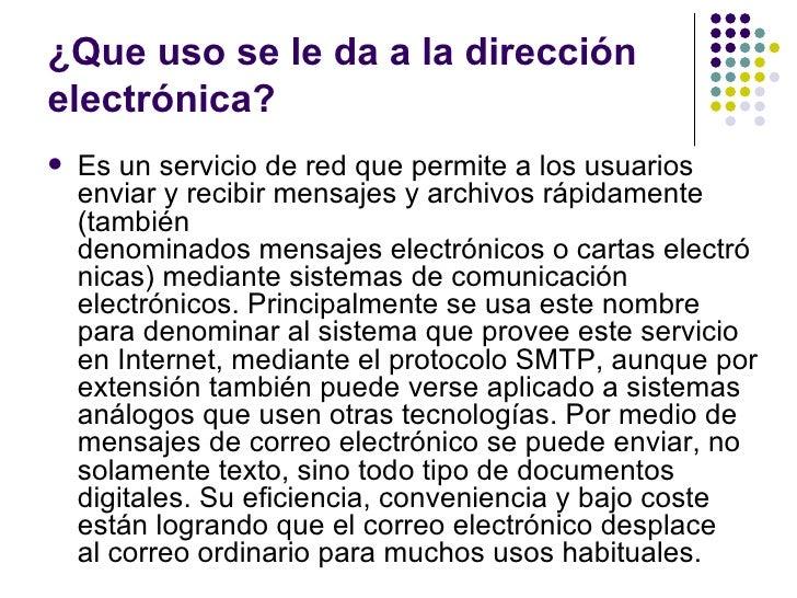 ¿Que uso se le da a la direcciónelectrónica?   Es un servicio de red que permite a los usuarios    enviar y recibir mensa...