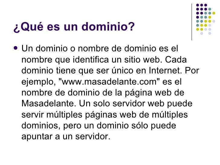 ¿Qué es un dominio?   Un dominio o nombre de dominio es el    nombre que identifica un sitio web. Cada    dominio tiene q...