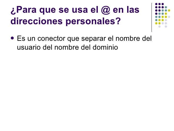 ¿Para que se usa el @ en lasdirecciones personales?   Es un conector que separar el nombre del    usuario del nombre del ...