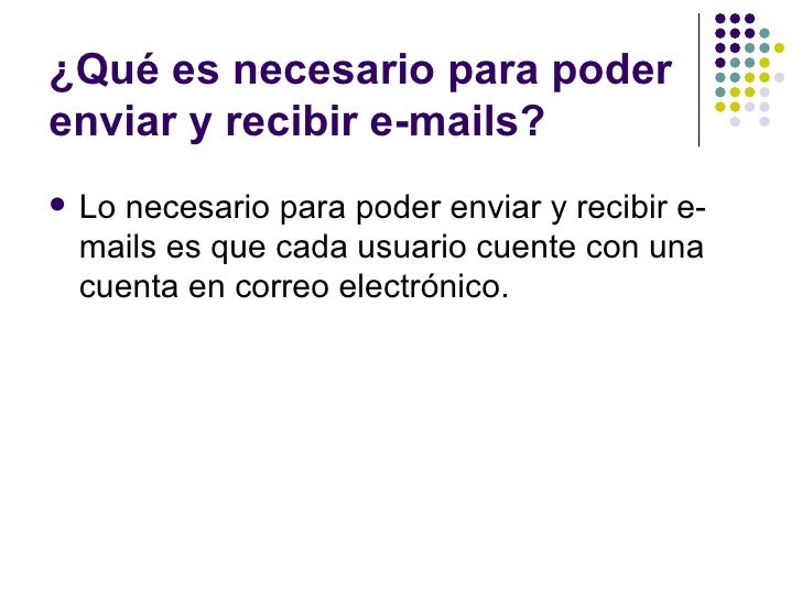 ¿Qué es necesario para poderenviar y recibir e-mails?   Lo necesario para poder enviar y recibir e-    mails es que cada ...