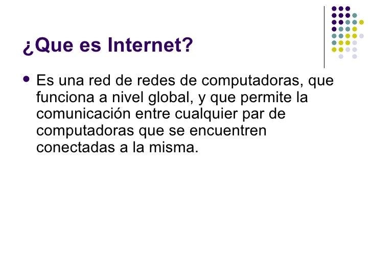 ¿Que es Internet?   Es una red de redes de computadoras, que    funciona a nivel global, y que permite la    comunicación...