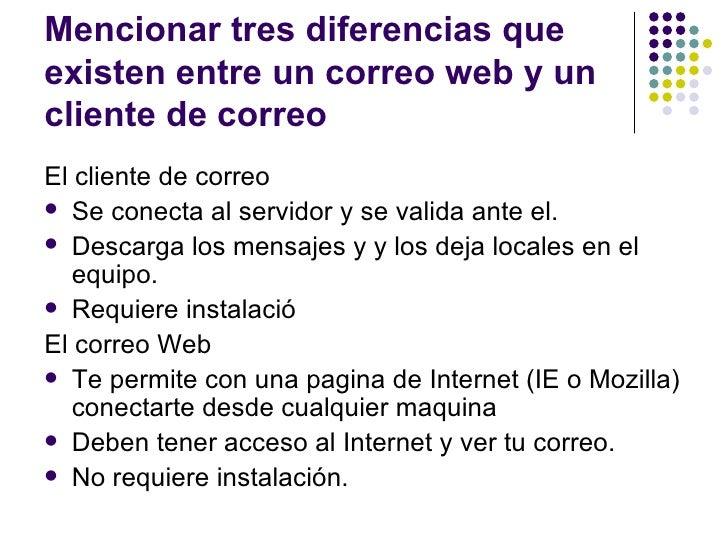 Mencionar tres diferencias queexisten entre un correo web y uncliente de correoEl cliente de correo Se conecta al servido...