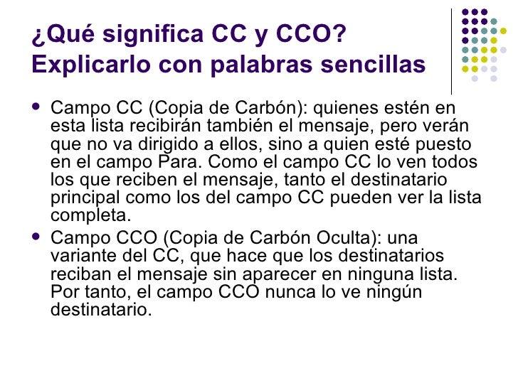 ¿Qué significa CC y CCO?Explicarlo con palabras sencillas   Campo CC (Copia de Carbón): quienes estén en    esta lista re...