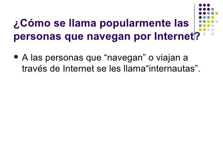 """¿Cómo se llama popularmente laspersonas que navegan por Internet?   A las personas que """"navegan"""" o viajan a    través de ..."""