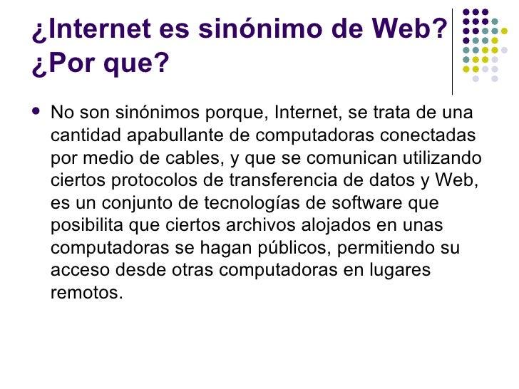 ¿Internet es sinónimo de Web?¿Por que?   No son sinónimos porque, Internet, se trata de una    cantidad apabullante de co...