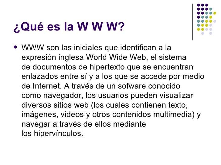 ¿Qué es la W W W?   WWW son las iniciales que identifican a la    expresión inglesa World Wide Web, el sistema    de docu...