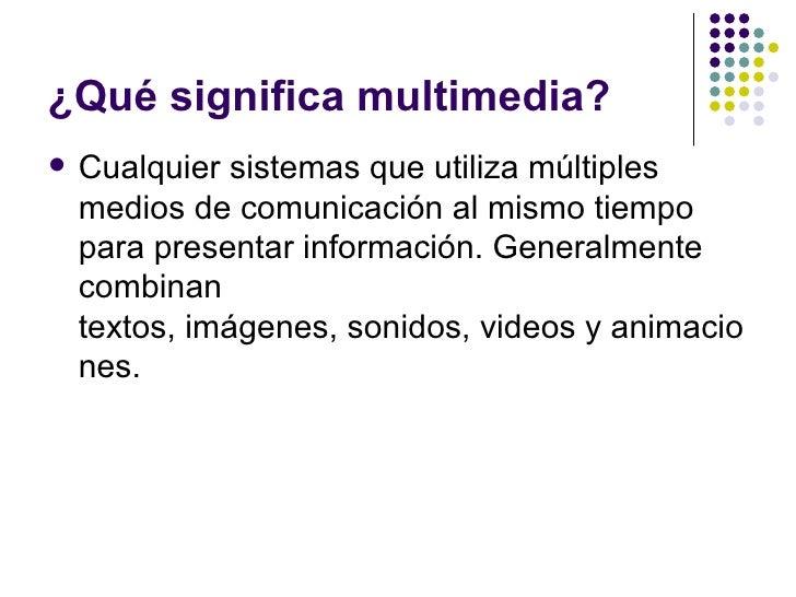 ¿Qué significa multimedia?   Cualquier sistemas que utiliza múltiples    medios de comunicación al mismo tiempo    para p...