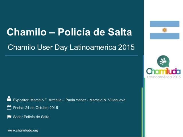 Chamilo – Policía de Salta Expositor: Marcelo F. Armella – Paola Yañez - Marcelo N. Villanueva Chamilo User Day Latinoamer...