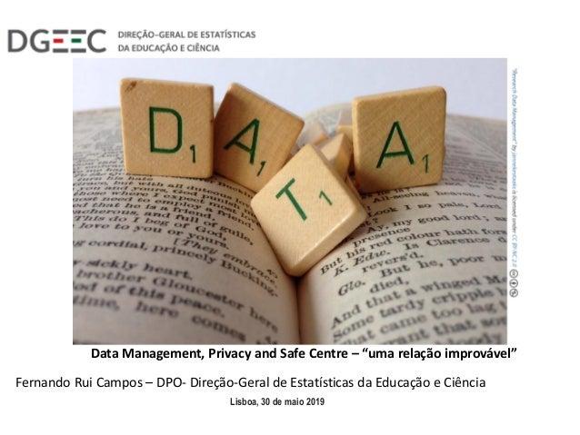 """Data Management, Privacy and Safe Centre – """"uma relação improvável"""" Lisboa, 30 de maio 2019 Fernando Rui Campos – DPO- Dir..."""