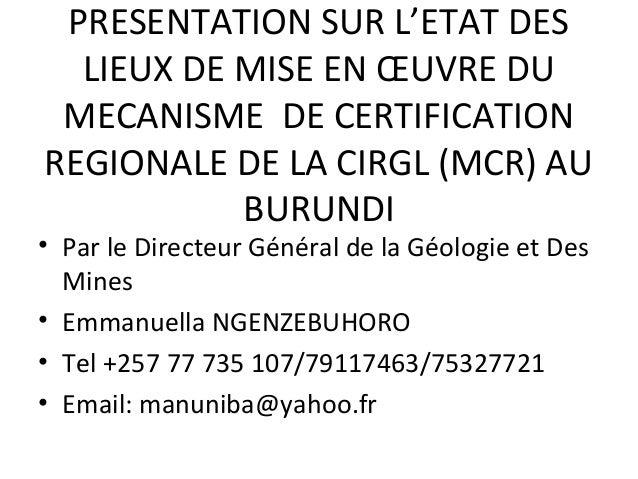 PRESENTATION SUR L'ETAT DES LIEUX DE MISE EN ŒUVRE DU MECANISME DE CERTIFICATION REGIONALE DE LA CIRGL (MCR) AU BURUNDI  •...
