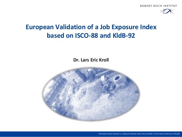 European Validation of a Job Exposure Index based on ISCO-88 and KldB-92  Dr. Lars Eric Kroll  The Robert Koch Institute i...