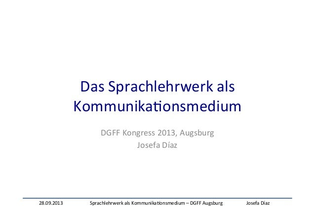 28.09.2013   Sprachlehrwerk  als  Kommunika:onsmedium  –  DGFF  Augsburg   Josefa  Díaz   Das  Sprachl...