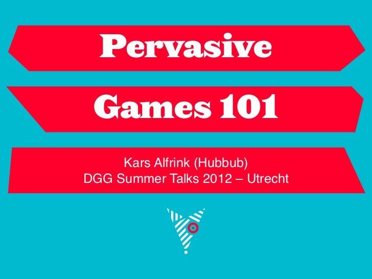 Pervasive Games 101     Kars Alfrink (Hubbub)DGG Summer Talks 2012 – Utrecht