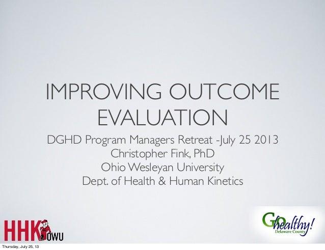 IMPROVING OUTCOME EVALUATION DGHD Program Managers Retreat -July 25 2013 Christopher Fink, PhD Ohio Wesleyan University De...