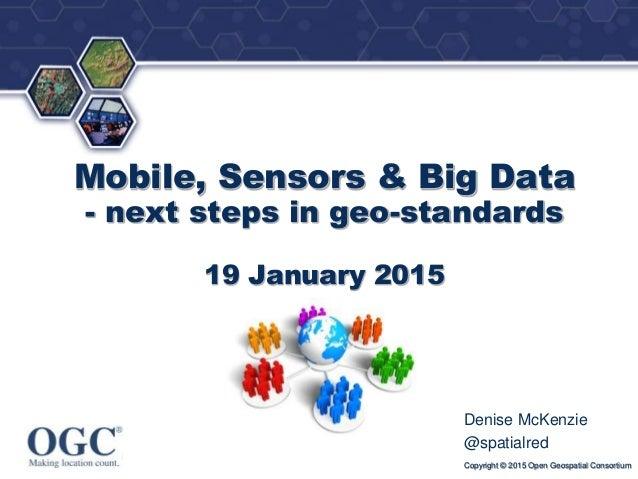 ® Mobile, Sensors & Big Data - next steps in geo-standards 19 January 2015 Denise McKenzie @spatialred Copyright © 2015 Op...
