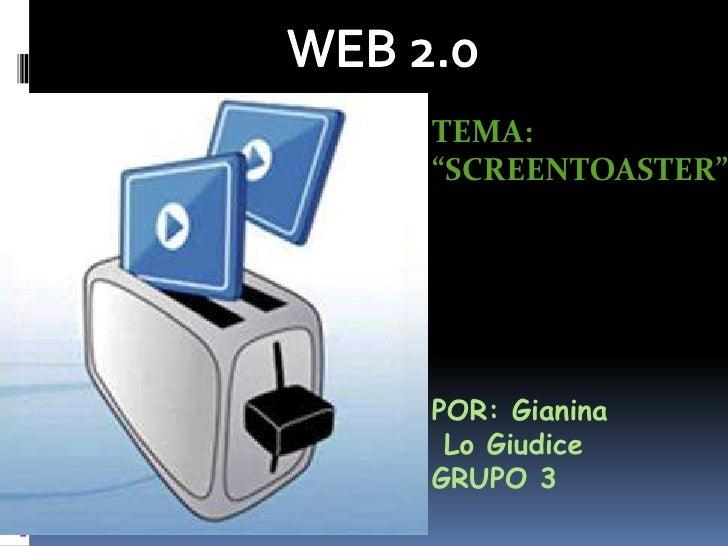 "WEB 2.0<br />TEMA: <br />""SCREENTOASTER""<br />POR: Gianina<br /> Lo Giudice<br />GRUPO 3<br />"