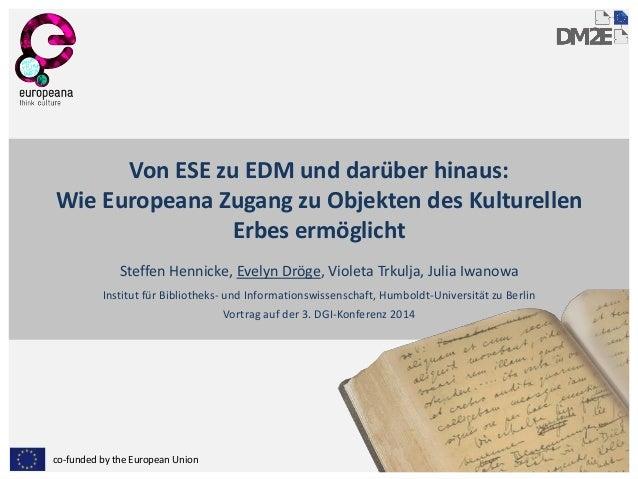 co-funded by the European Union Von ESE zu EDM und darüber hinaus: Wie Europeana Zugang zu Objekten des Kulturellen Erbes ...